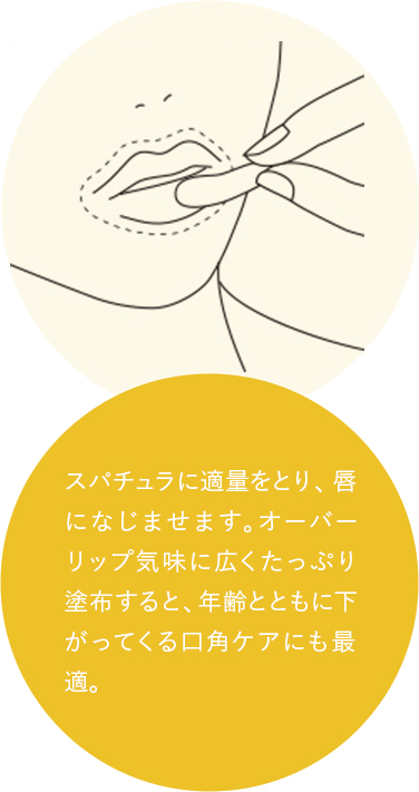 スパチュラに適量をとり、唇になじませます。オーバーリップ気味に広くたっぷり塗布すると、年齢とともに下がってくる口角ケアにも最適。