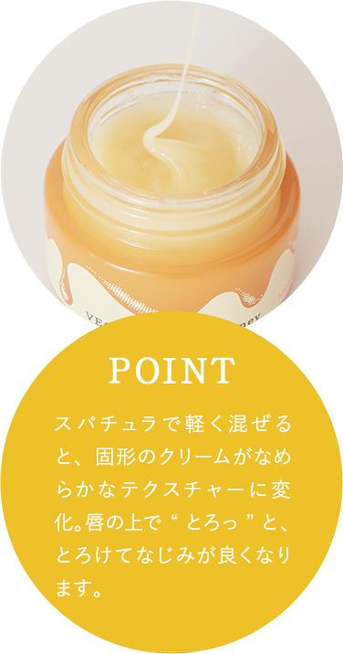 """スパチュラで軽く混ぜると、固形のクリームがなめらかなテクスチャーに変化。唇の上で""""とろっ""""と、とろけてなじみが良くなります。"""