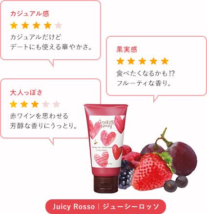Juicy Rosso|ジューシーロッソ ... カジュアル感: 4 - カジュアルだけどデートにも使える華やかさ。 / 果実感: 5 - 食べたくなるかも!?フルーティな香り。 / 大人っぽさ: 3 - 赤ワインを思わせる芳醇な香りにうっとり。