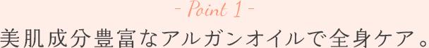 Point 1 - 美肌成分豊富なアルガンオイルで全身ケア。