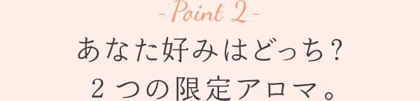 Point 2 - あなた好みはどっち?2つの限定アロマ。