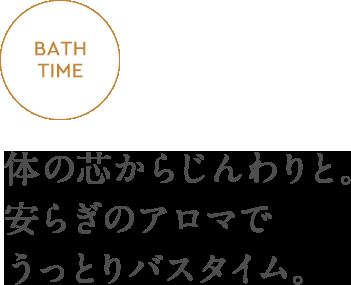 BATH TIME - 体の芯からじんわりと。安らぎのアロマでうっとりバスタイム。