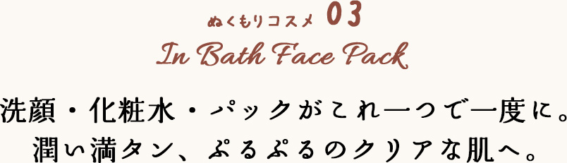 ぬくもりコスメ 03 In Bath Face Pack 洗顔・化粧水・パックがこれ一つで一度に。潤い満タン、ぷるぷるのクリアな肌へ。