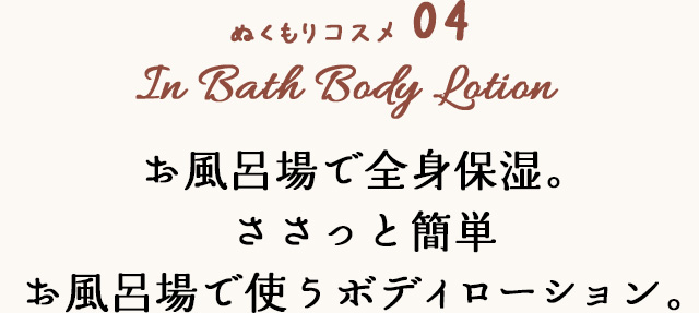 ぬくもりコスメ 04 In Bath Body Lotion お風呂場で全身保湿。ささっと簡単お風呂で使うボディローション。