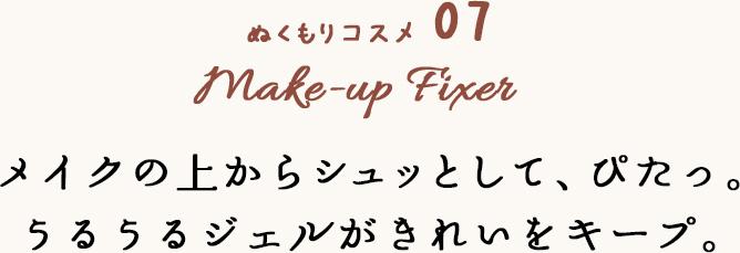 ぬくもりコスメ 07 Make-up Fixer メイクの上からシュッとして、ぴたっ。うるうるジェルがきれいをキープ。