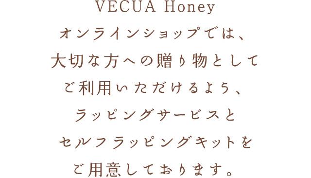VECUA Honeyオンラインショップでは、大切な方への贈り物としてご利用いただけるよう、ラッピングサービスとセルフラッピングキットをご用意しております。