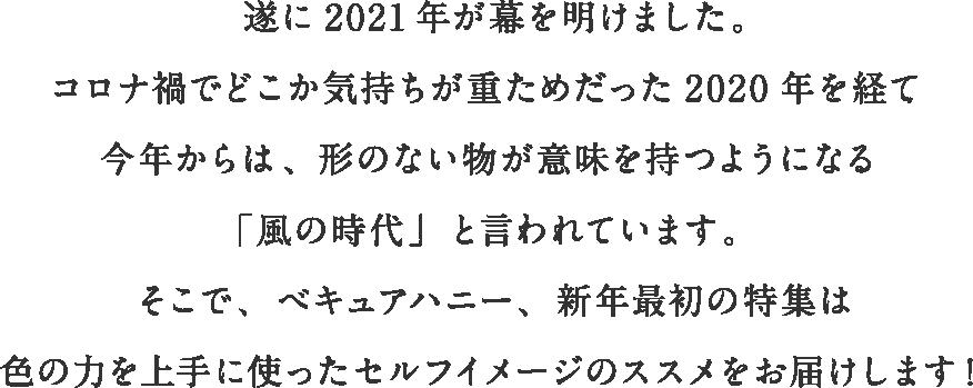 遂に2021年が幕を明けました。コロナ禍でどこか気持ちが重ためだった2020年を経て、今年からは、形のない物が意味を持つようになる「風の時代」と言われています。そこで、べキュアハニー、新年最初の特集は色の力を上手に使ったセルフイメージのススメをお届けします!